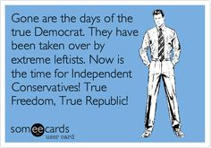 Gone are the days of the true Democrat. They have been taken over by extreme leftists. Now is the time for Independent Conservatives! True Freedom, True Republic!