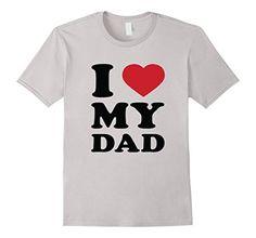 I Love My Dad T-Shirt Best Gift Womens Men Tees Shirts