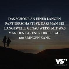 Das schöne an einer langen Partnerschaft ist, dass man bei Langeweile genau weiss, mit was man den Partner direkt auf 180 bringen kann.