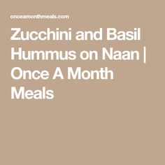 Zucchini and Basil Hummus on Naan   Once A Month Meals