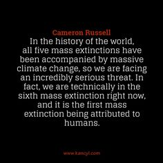 """In the history of the world, all five mass extinctions have been accompanied by massive climate change, so we are facing an incredibly serious threat. In fact, we are technically in the sixth mass extinction right now, and it is the first mass extinction being attributed to humans."", Cameron Russell"