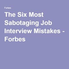 The Six Most Sabotaging Job Interview Mistakes - Forbes