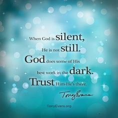 When God is silent, He is not still. God does some of His best work in the dark. Trust Him-He's there. - Tony Evan TonyEvans.org