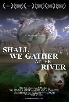 "Shall We Gather at the River - Exposes a huge health and environmental scandal in our modern industrial system of meat and poultry production. The health and environmental damage documented in today's factory farms far exceeds the damage that Sinclair could have imagined a century ago. Some scientists have condemned current factory farm practices, calling them ""mini chernobyls""."