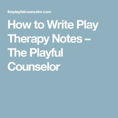 How to Write Play Therapy Notes – The Playful Counselor