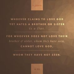 """If a man say, I love God, and hateth his brother, he is a liar: for he that loveth not his brother whom he hath seen, how can he love God whom he hath not seen?"" ‭‭1 John‬ ‭4:20‬ ‭KJV‬‬"