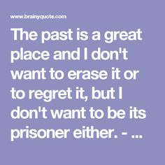 The past is a great place and I don't want to erase it or to regret it, but I don't want to be its prisoner either. - Mick Jagger - BrainyQuote