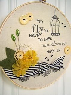 "embroidery hoop art -- stitched & stamped --> ""To fly we have to have resistance."" -- Maya Lin"