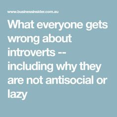 What everyone gets wrong about introverts -- including why they are not antisocial or lazy