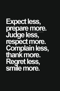 Expect less prepare more, judge less respect more. Complain less, thank more. Regret less, smile more.