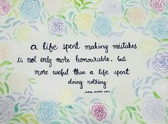 A life spent making mistakes is not only more honourable, but more useful than a life spent doing nothing.