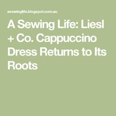 A Sewing Life: Liesl + Co. Cappuccino Dress Returns to Its Roots