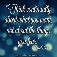 """Think continually about what you #want, not about the things you #fear."" Brian Tracy"