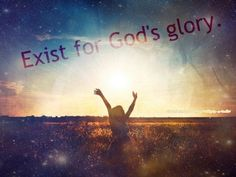 Exist for God's glory--good, honest to goodness reminder of why we're here! Praise The Lords, Praise And Worship, Revelation Song, Jesus Reigns, Late Night Thoughts, Gods Glory, The Best Is Yet To Come, Light Of The World, Gratitude