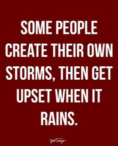 """Some people create their own storms, then get upset when it rains."""