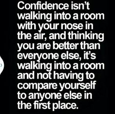 Confidence isn't walking into a room with your nose in the air, and thinking you are better than everyone else. It's walking into a room and not having to compare yourself to anyone else in the first place.