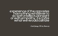 Experience of the opposites has nothing whatever to do with intellectual insight or with empathy. It is more what we would call fate. ~Carl Jung, CW 12, Para 23.