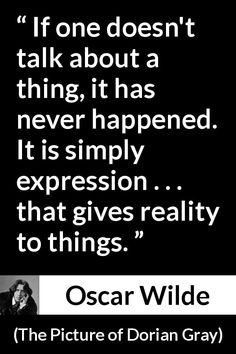 Oscar Wilde quote about reality from The Picture of Dorian Gray (1890) - If one doesn't talk about a thing, it has never happened. It is simply expression . . . that gives reality to things.
