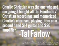 Charlie Christian was the one who got me going. I bought all the Goodman / Christian recordings and memorized Charlie's choruses, playing them on a second hand $14 guitar and $20 amplifier. / -Tal Farlow
