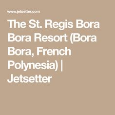 The St. Regis Bora Bora Resort (Bora Bora, French Polynesia) | Jetsetter
