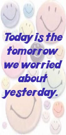 Today is the tomorrow we worried about yesterday.... - shared via pinterestpicture.com