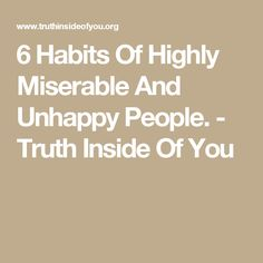 6 Habits Of Highly Miserable And Unhappy People. - Truth Inside Of You