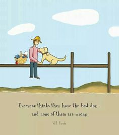 Everyone thinks they have the best dog,,, and none of them are wrong!  :-)