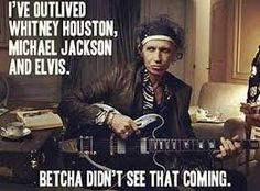 I've outlived Whitney Houston, Michael Jackson and Elvis. Betcha didn't see that coming.