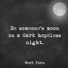 Be someone's moon on a dark hopeless night.