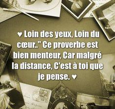 ♥ Loin des yeux, Loin du cœur..'' Ce proverbe est bien menteur, Car malgré la distance, C'est à toi que je pense. ♥