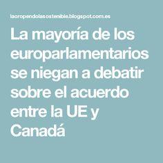 La mayoría de los europarlamentarios se niegan a debatir sobre el acuerdo entre la UE y Canadá
