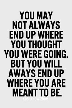 You may not always end up where you thought you were going but you will always end up where you are meant to be.  Life quotes.  Inspirational quotes.