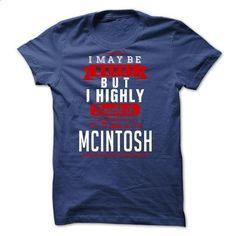 MCINTOSH - I May Be Wrong But I highly i am MCINTOSH - teeshirt cutting #cool tshirt designs #hoddies