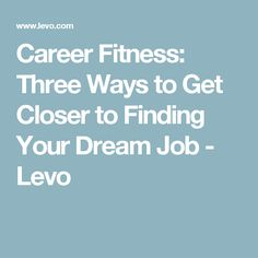 Career Fitness: Three Ways to Get Closer to Finding Your Dream Job - Levo