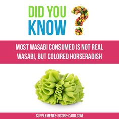 Most Wasabi consumed is not real wasabi, but colored horseradish
