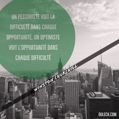 """""""Un pessimiste voit la difficulté dans chaque opportunité, un optimiste voit l'opportunité dans chaque difficulté"""" Winston Churchill"""