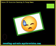 Causes Of Excessive Sweating In Young Women 200713 - Your Body to Stop Excessive Sweating In 48 Hours - Guaranteed!