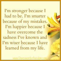 Amen. I'm stronger because I had to be. I'm smarter because of my mistakes. I'm happier because I have overcome the sadness I've known and I'm wiser because I have learned from my life. #Quotes #Encouragement #Happiness #Life #Positive #Wisdom