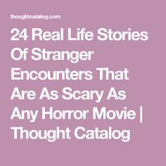 24 Real Life Stories Of Stranger Encounters That Are As Scary As Any Horror Movie | Thought Catalog