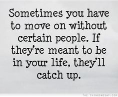 Sometimes you have to move on without certain people if they're meant to be in your life they'll catch up