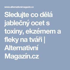 Sledujte co dělá jablečný ocet s toxiny, ekzémem a fleky na tváři   Alternativní Magazín.cz