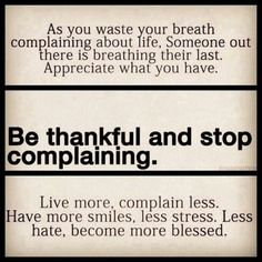 Complaining gets you no where in life- try just being happy instead--God sent His First Born to save this world--remember that love when trouble comes--He'll tell you why one day--