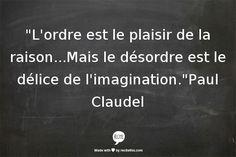 Citation & Proverbe Image Description L'ordre est le plaisir de la raison…Mais le désordre est le délice de l'imagination.Paul Claudel