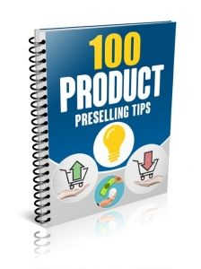 100 Product Preselling Tips  -  Learn a hundred different ways you can presell your product before you officially release it. You'll be able to mentally persuade people to buy ahead of launching your product!