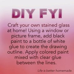 Craft your own stained glass at home! Using a window or picture frame, add black paint to a bottle of white glue to create the drawing outline. Apply colored pain mixed with clear glue between the lines.