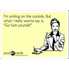 would LOVE  to say this to some...but sometimes you have to pretend to like people...ugh.