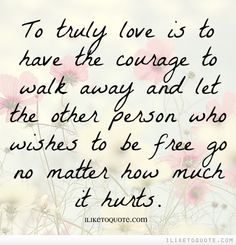 To truly love is to have the courage to walk away and let the other person who wishes to be free go no matter how much it hurts.