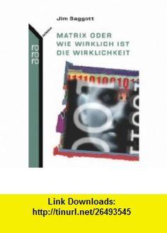 Matrix oder Wie wirklich ist die Wirklichkeit (9783499621697) Jim Baggott , ISBN-10: 349962169X  , ISBN-13: 978-3499621697 ,  , tutorials , pdf , ebook , torrent , downloads , rapidshare , filesonic , hotfile , megaupload , fileserve