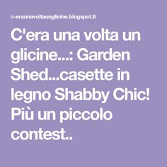 C'era una volta un glicine...: Garden Shed...casette in legno Shabby Chic! Più un piccolo contest..