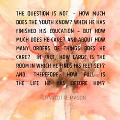 Charlotte Mason quote on education - The question is not, - how much does the youth know? when he has finished his education - but how much does he care?